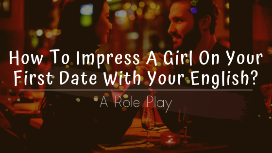 How To Impress A Girl On Your First Date With Your English