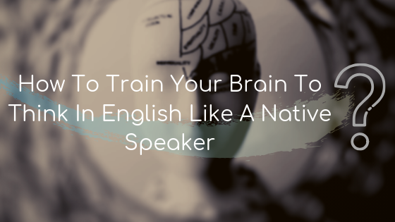 How To Train Your Brain To Think In English Like A Native Speaker