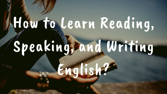 How to Learn Reading, Speaking, and Writing English?