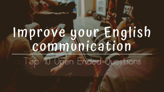 Improve your English communication With These Top 10 Open Ended Questions