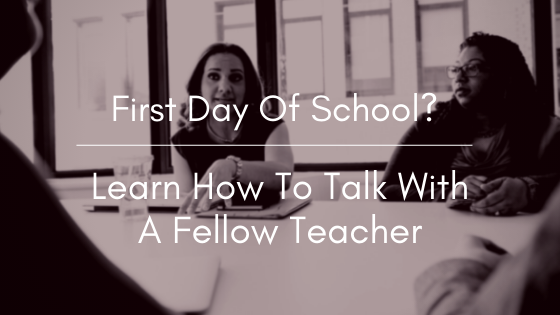 ow To Talk With A Fellow Teacher On Your First Day Of School?
