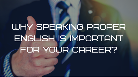 Why Speaking Proper English is Important for your Career