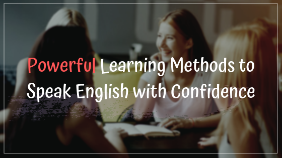 Powerful Learning Methods to Speak English with Confidence